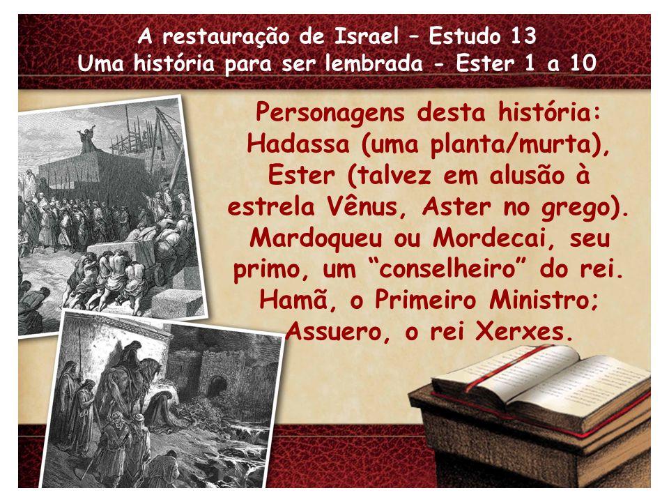 A restauração de Israel – Estudo 13 Uma história para ser lembrada - Ester 1 a 10 Personagens desta história: Hadassa (uma planta/murta), Ester (talve