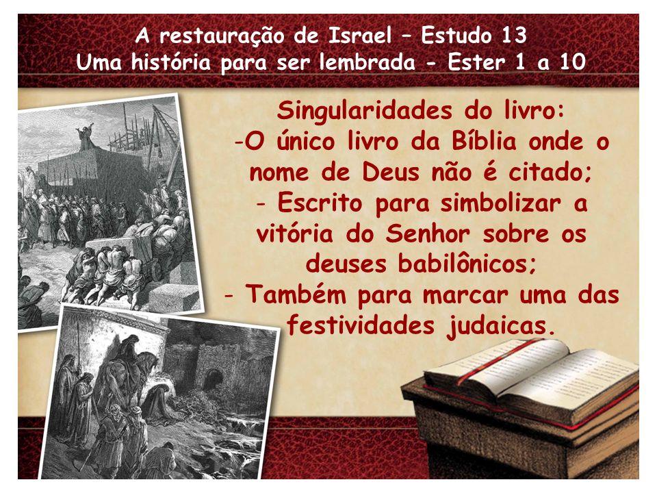 A restauração de Israel – Estudo 13 Uma história para ser lembrada - Ester 1 a 10 Singularidades do livro: -O único livro da Bíblia onde o nome de Deu