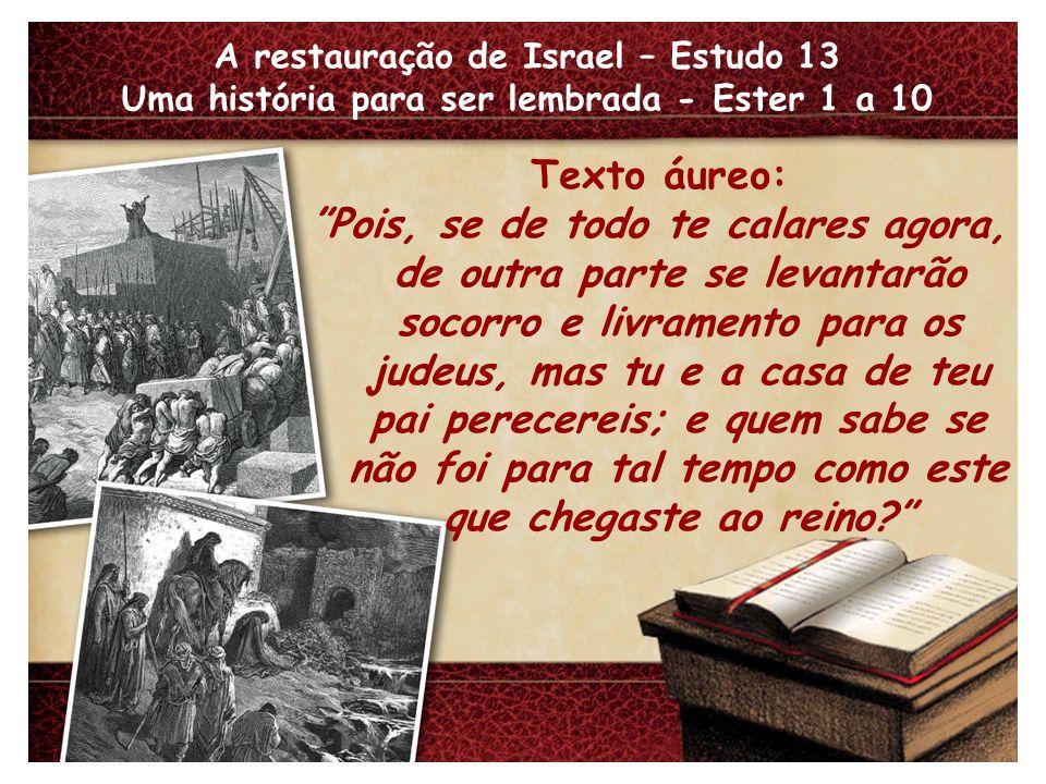 A restauração de Israel – Estudo 13 Uma história para ser lembrada - Ester 1 a 10 Texto áureo: Pois, se de todo te calares agora, de outra parte se le