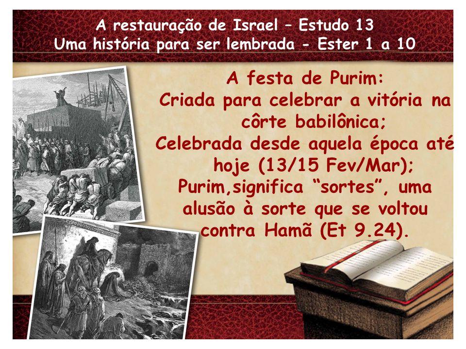 A restauração de Israel – Estudo 13 Uma história para ser lembrada - Ester 1 a 10 Fatos marcantes: A atitude de Vasti (1.12); A discrição de Ester (2.15); O poder da oração (4.15-17).