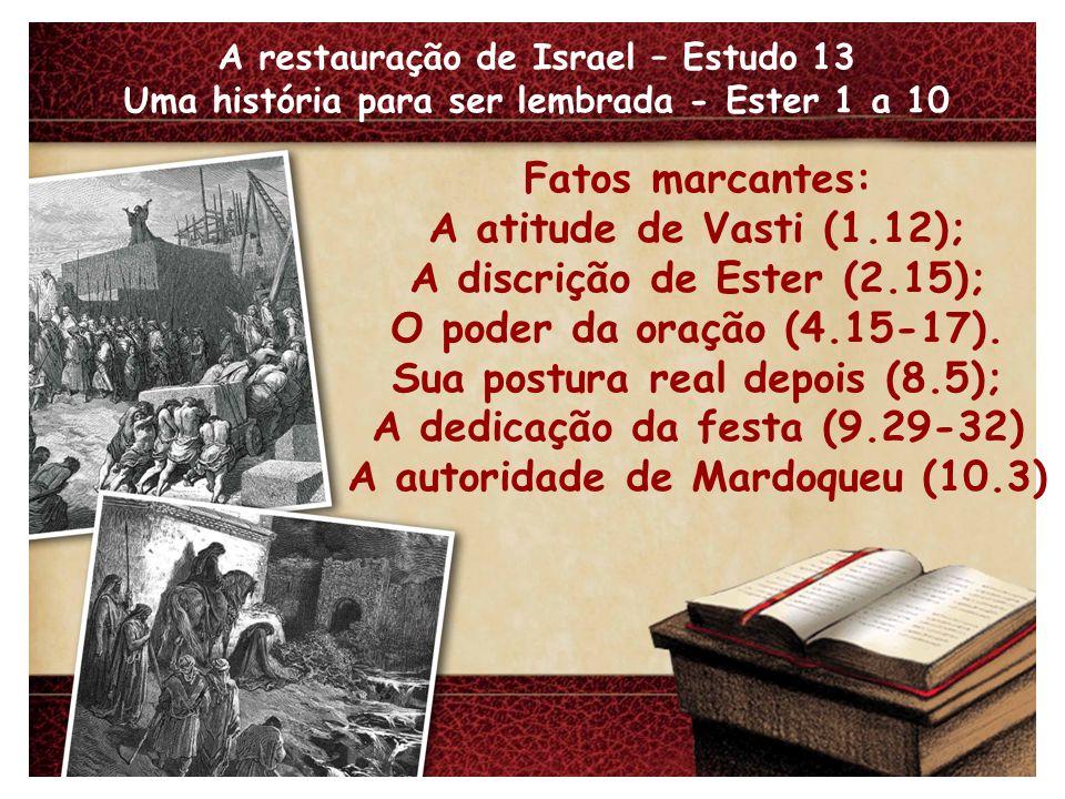 A restauração de Israel – Estudo 13 Uma história para ser lembrada - Ester 1 a 10 Fatos marcantes: A atitude de Vasti (1.12); A discrição de Ester (2.