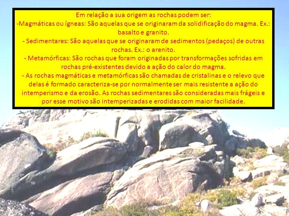 Em relação a sua origem as rochas podem ser: -Magmáticas ou ígneas: São aquelas que se originaram da solidificação do magma. Ex.: basalto e granito. -