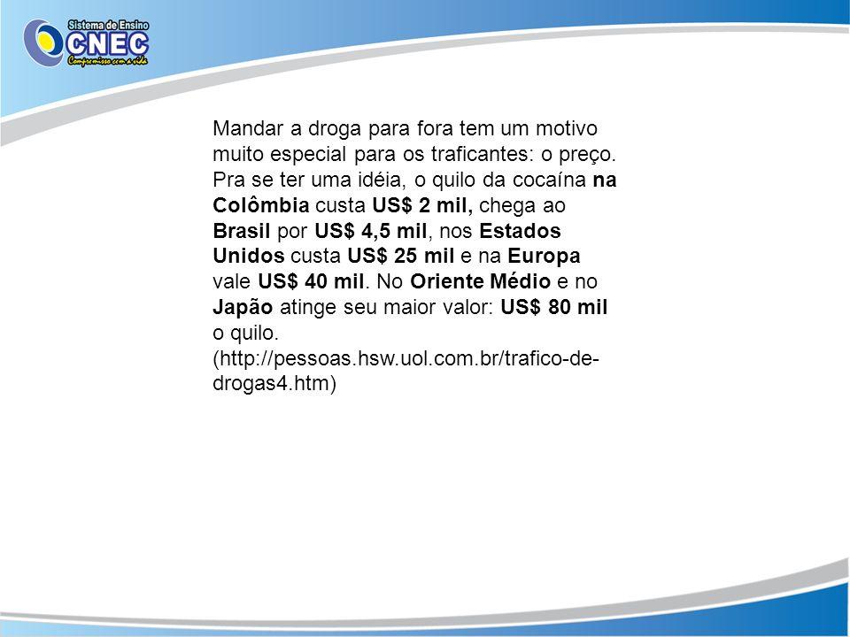 Mandar a droga para fora tem um motivo muito especial para os traficantes: o preço. Pra se ter uma idéia, o quilo da cocaína na Colômbia custa US$ 2 m