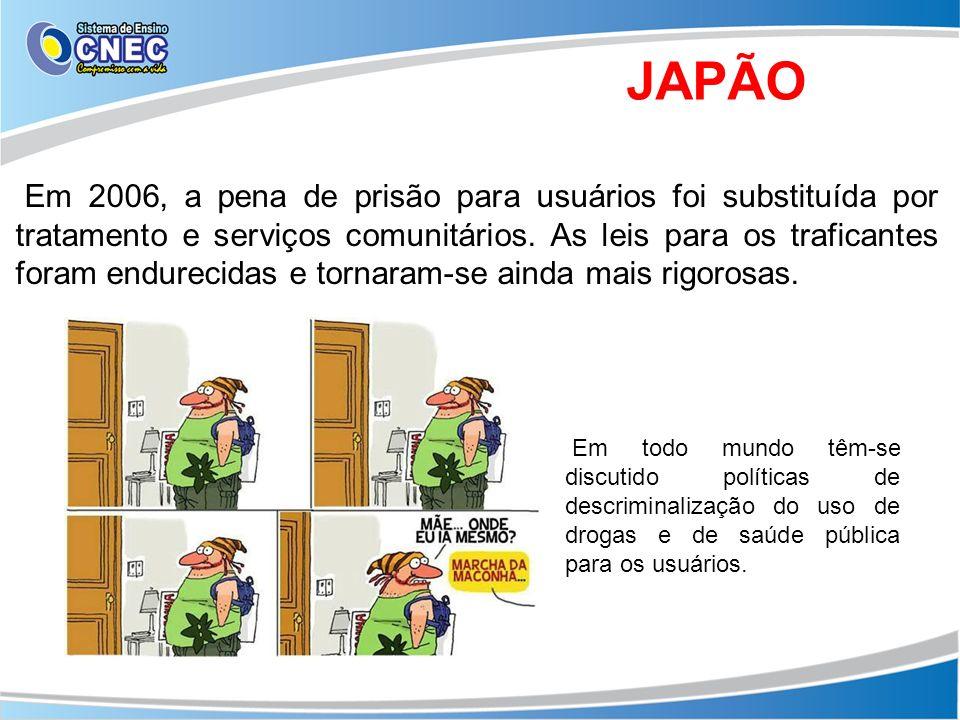 JAPÃO Em 2006, a pena de prisão para usuários foi substituída por tratamento e serviços comunitários. As leis para os traficantes foram endurecidas e