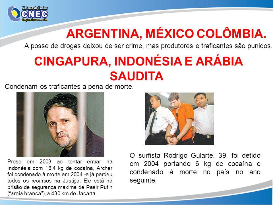ARGENTINA, MÉXICO COLÔMBIA. A posse de drogas deixou de ser crime, mas produtores e traficantes são punidos. CINGAPURA, INDONÉSIA E ARÁBIA SAUDITA Con