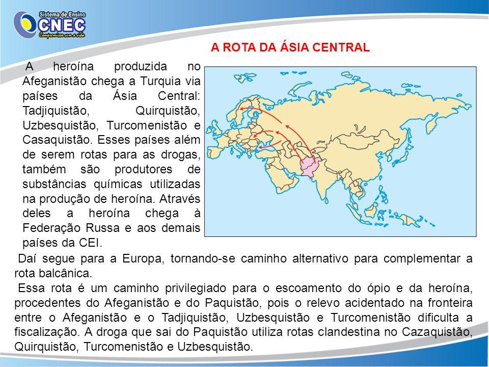 A ROTA DA ÁSIA CENTRAL A heroína produzida no Afeganistão chega a Turquia via países da Ásia Central: Tadjiquistão, Quirquistão, Uzbesquistão, Turcome