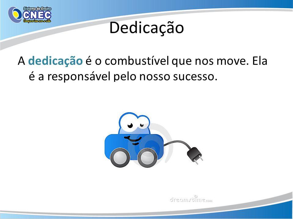 Dedicação A dedicação é o combustível que nos move. Ela é a responsável pelo nosso sucesso.