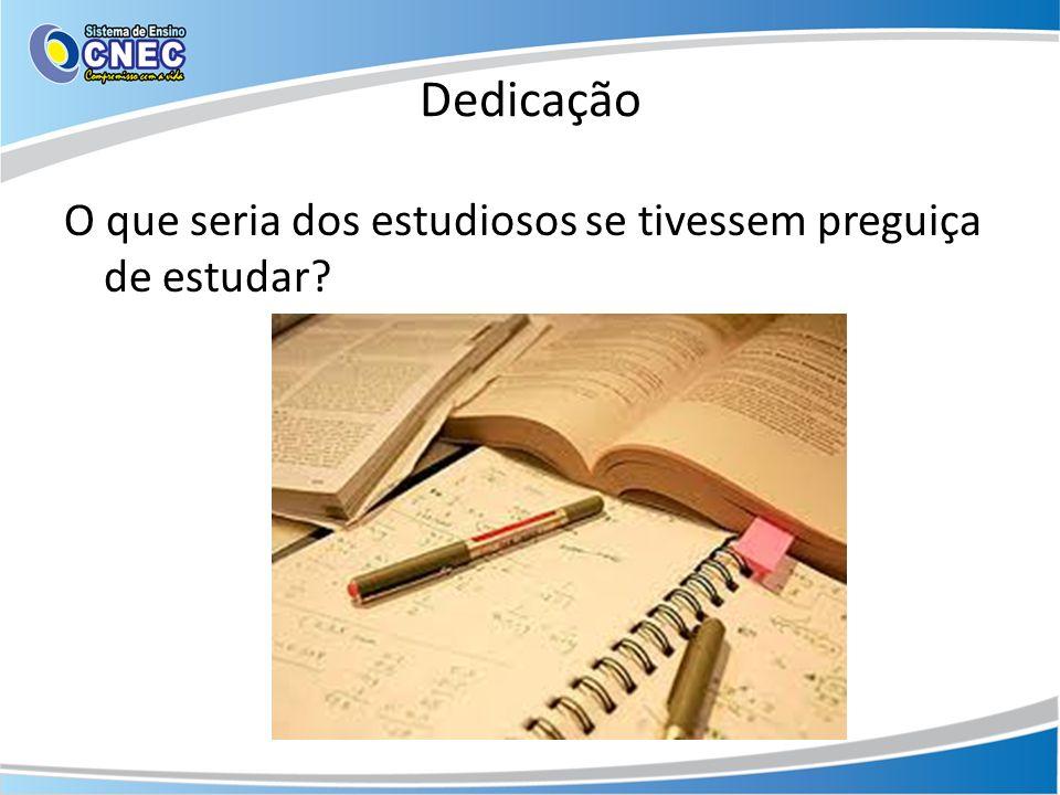 Dedicação O que seria dos estudiosos se tivessem preguiça de estudar?