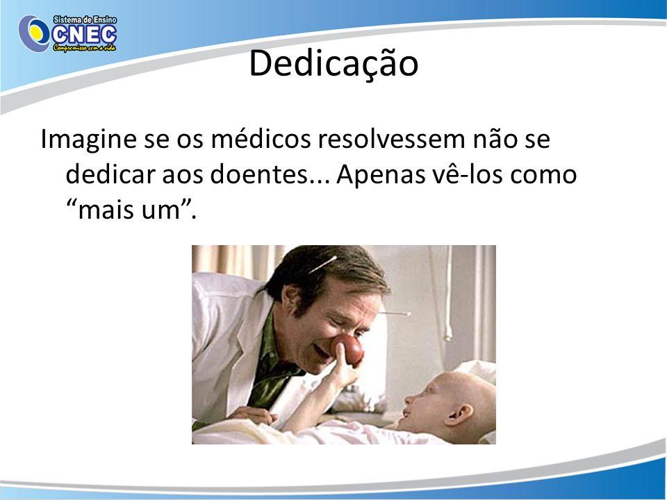Dedicação Imagine se os médicos resolvessem não se dedicar aos doentes... Apenas vê-los como mais um.