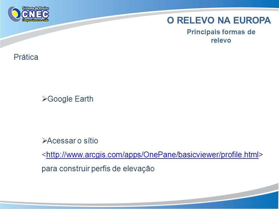 O RELEVO NA EUROPA Principais formas de relevo Prática Google Earth Acessar o sítio para construir perfis de elevaçãohttp://www.arcgis.com/apps/OnePan
