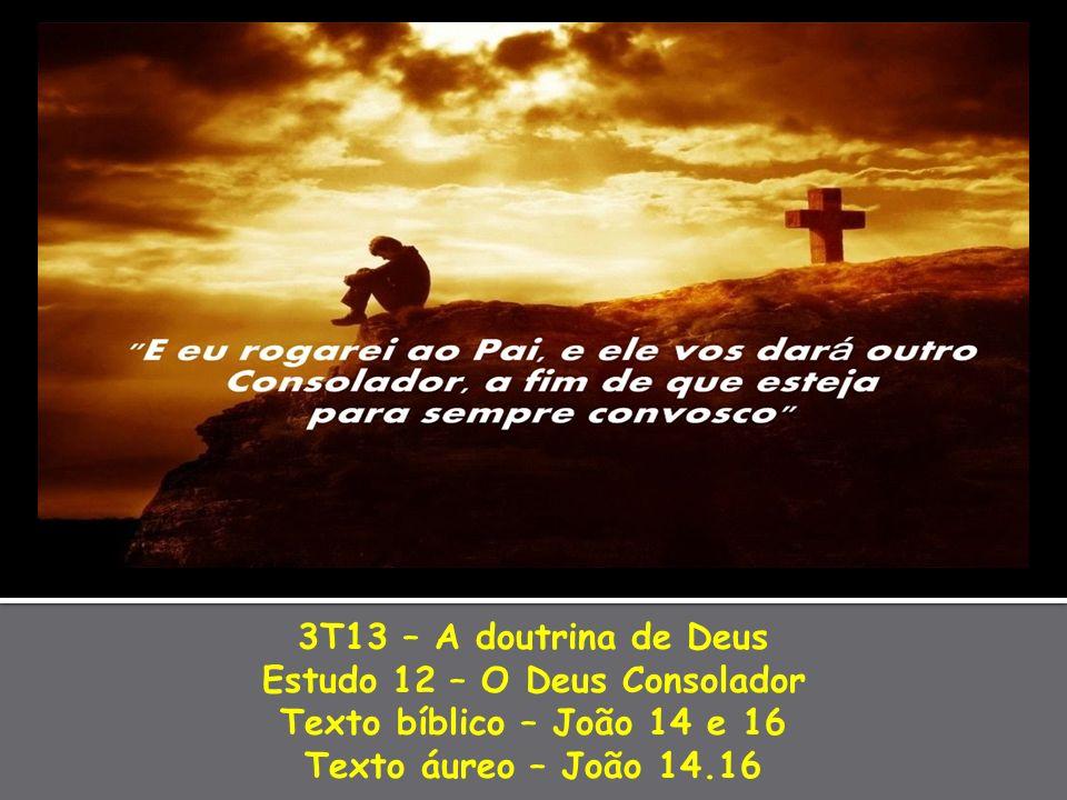 3T13 – A doutrina de Deus Estudo 12 – O Deus Consolador Texto bíblico – João 14 e 16 Texto áureo – João 14.16