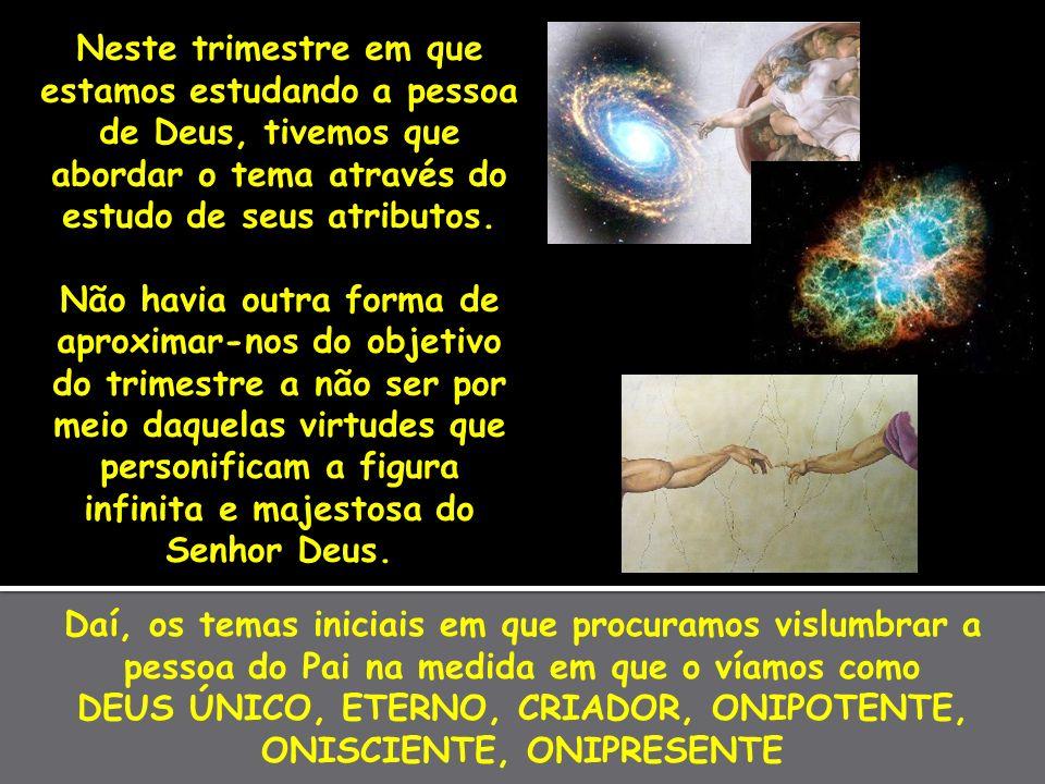 Daí, os temas iniciais em que procuramos vislumbrar a pessoa do Pai na medida em que o víamos como DEUS ÚNICO, ETERNO, CRIADOR, ONIPOTENTE, ONISCIENTE