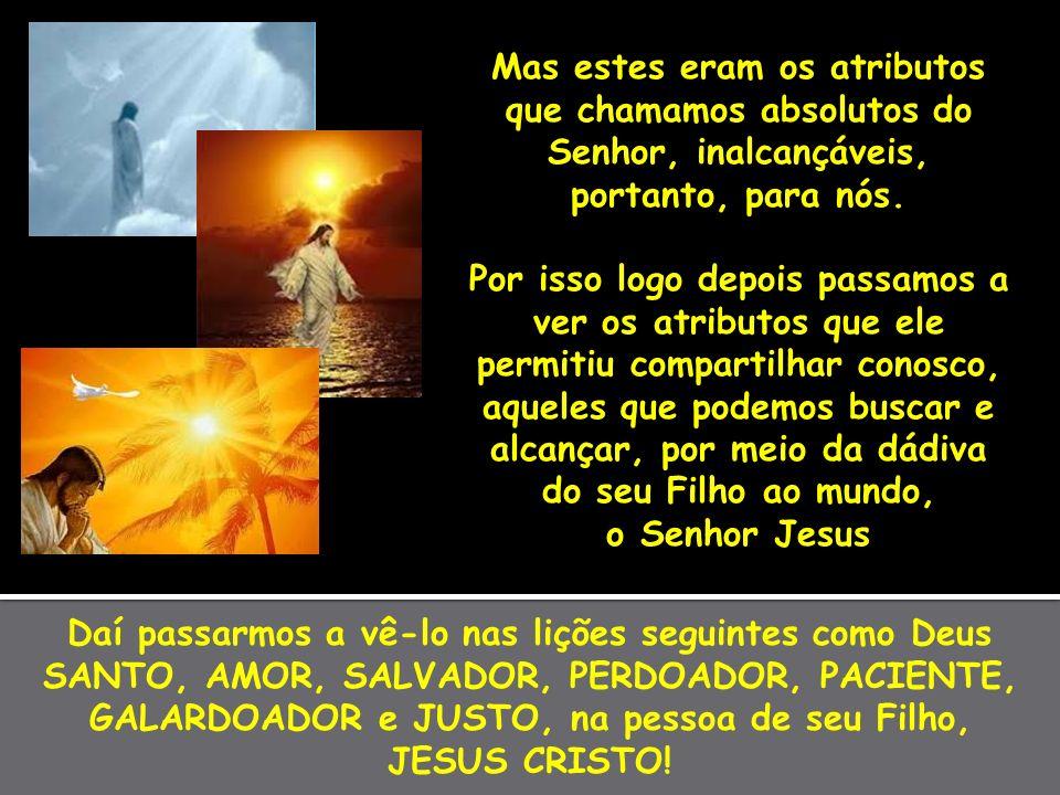 Daí passarmos a vê-lo nas lições seguintes como Deus SANTO, AMOR, SALVADOR, PERDOADOR, PACIENTE, GALARDOADOR e JUSTO, na pessoa de seu Filho, JESUS CR