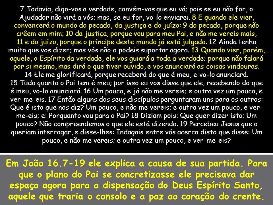 Em João 16.7-19 ele explica a causa de sua partida. Para que o plano do Pai se concretizasse ele precisava dar espaço agora para a dispensação do Deus