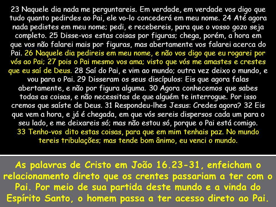 As palavras de Cristo em João 16.23-31, enfeicham o relacionamento direto que os crentes passariam a ter com o Pai. Por meio de sua partida deste mund