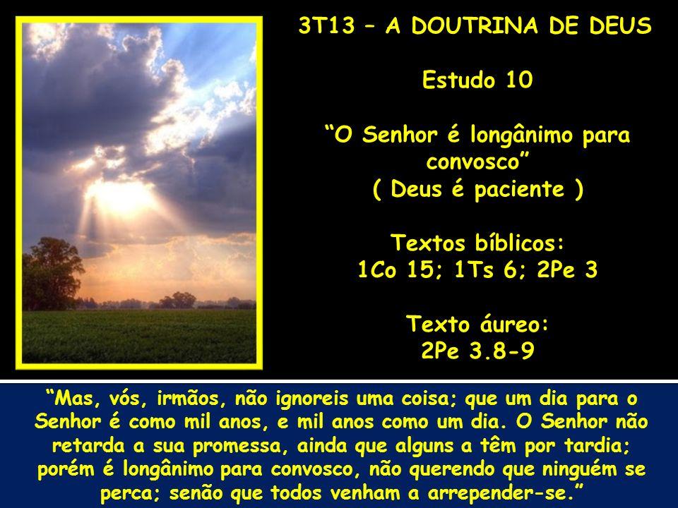 3T13 – A DOUTRINA DE DEUS Estudo 10 O Senhor é longânimo para convosco ( Deus é paciente ) Textos bíblicos: 1Co 15; 1Ts 6; 2Pe 3 Texto áureo: 2Pe 3.8-9 Mas, vós, irmãos, não ignoreis uma coisa; que um dia para o Senhor é como mil anos, e mil anos como um dia.