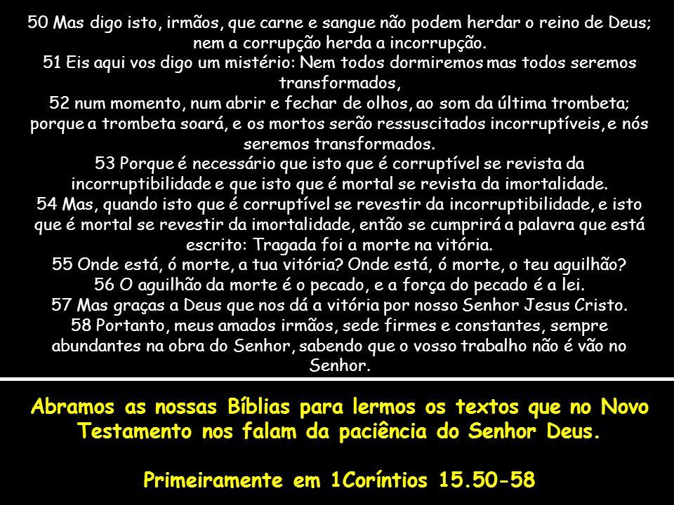 Abramos as nossas Bíblias para lermos os textos que no Novo Testamento nos falam da paciência do Senhor Deus. Primeiramente em 1Coríntios 15.50-58 50