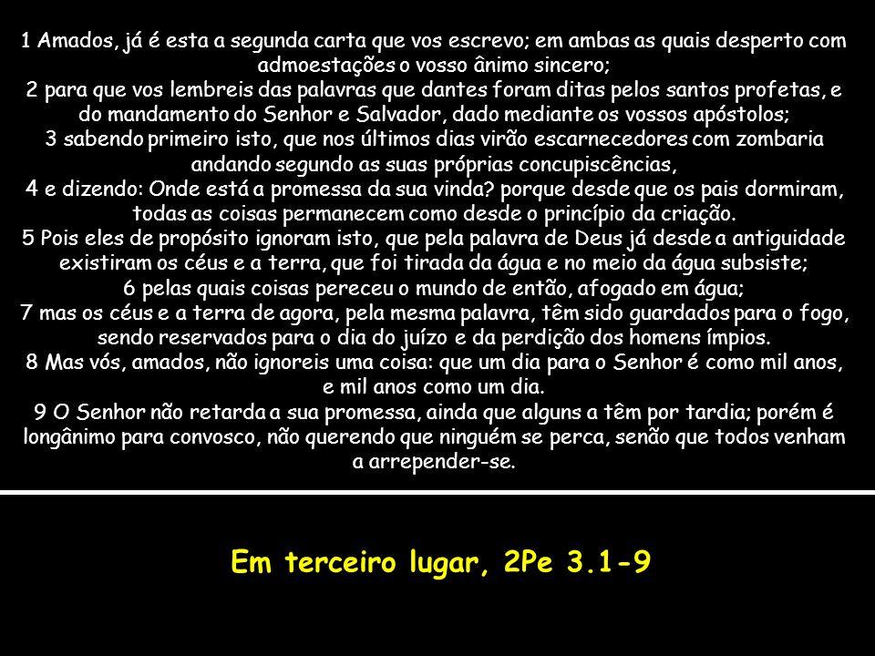 Em terceiro lugar, 2Pe 3.1-9 1 Amados, já é esta a segunda carta que vos escrevo; em ambas as quais desperto com admoestações o vosso ânimo sincero; 2 para que vos lembreis das palavras que dantes foram ditas pelos santos profetas, e do mandamento do Senhor e Salvador, dado mediante os vossos apóstolos; 3 sabendo primeiro isto, que nos últimos dias virão escarnecedores com zombaria andando segundo as suas próprias concupiscências, 4 e dizendo: Onde está a promessa da sua vinda.