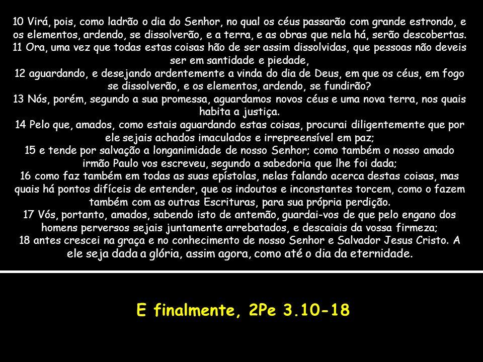 E finalmente, 2Pe 3.10-18 10 Virá, pois, como ladrão o dia do Senhor, no qual os céus passarão com grande estrondo, e os elementos, ardendo, se dissol