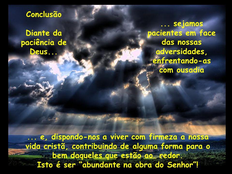 Conclusão Diante da paciência de Deus...... sejamos pacientes em face das nossas adversidades, enfrentando-as com ousadia... e, dispondo-nos a viver c
