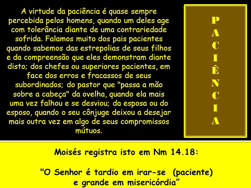 O profeta Isaías nos transmite esta mensagem (30.18): Por isso o Senhor esperará, para ter misericórdia de vós; e por isso se levantará para se compadecer de vós; porque o Senhor é um Deus de equidade; bem-aventurados todos os que por ele esperam Assim, a paciência vai sendo vista como uma virtude que só se expressa em momentos desta natureza: uma reação solícita diante de uma afronta sofrida, como se estivéssemos perdoando setenta vezes sete , mais uma vez.