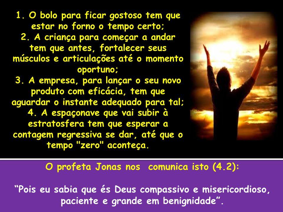 O profeta Jonas nos comunica isto (4.2): Pois eu sabia que és Deus compassivo e misericordioso, paciente e grande em benignidade. 1. O bolo para ficar