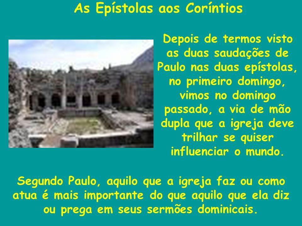 As Epístolas aos Coríntios Segundo Paulo, aquilo que a igreja faz ou como atua é mais importante do que aquilo que ela diz ou prega em seus sermões dominicais.