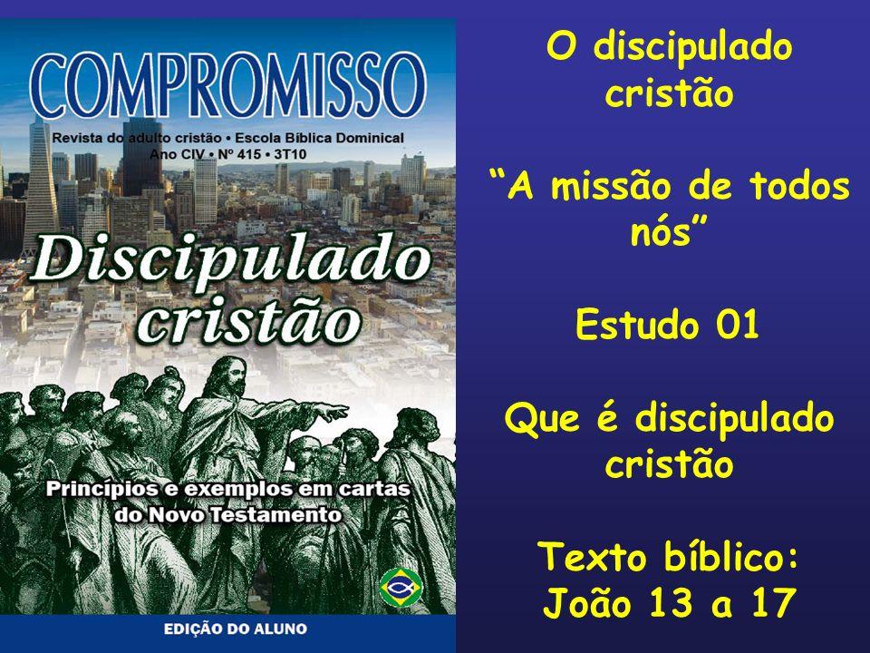 O discipulado cristão A missão de todos nós Estudo 01 Que é discipulado cristão Texto bíblico: João 13 a 17