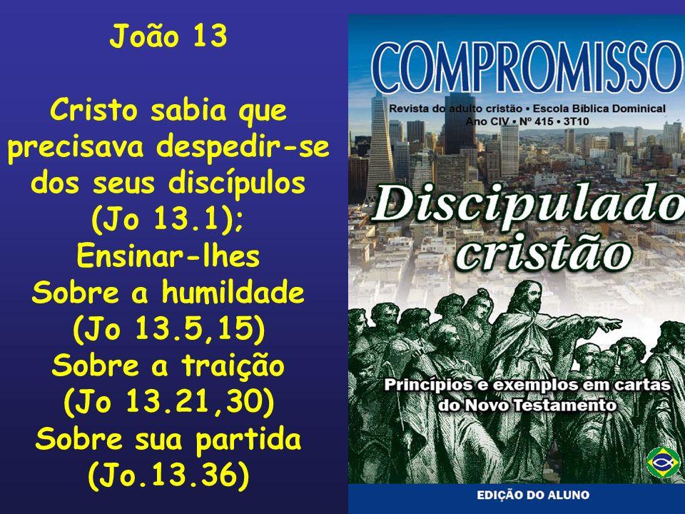 João 13 Cristo sabia que precisava despedir-se dos seus discípulos (Jo 13.1); Ensinar-lhes Sobre a humildade (Jo 13.5,15) Sobre a traição (Jo 13.21,30