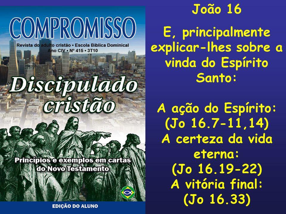 João 16 E, principalmente explicar-lhes sobre a vinda do Espírito Santo: A ação do Espírito: (Jo 16.7-11,14) A certeza da vida eterna: (Jo 16.19-22) A