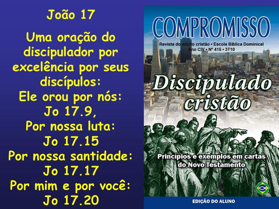 João 17 Uma oração do discipulador por excelência por seus discípulos: Ele orou por nós: Jo 17.9, Por nossa luta: Jo 17.15 Por nossa santidade: Jo 17.