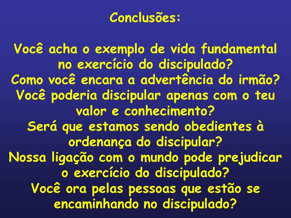 Conclusões: Você acha o exemplo de vida fundamental no exercício do discipulado? Como você encara a advertência do irmão? Você poderia discipular apen