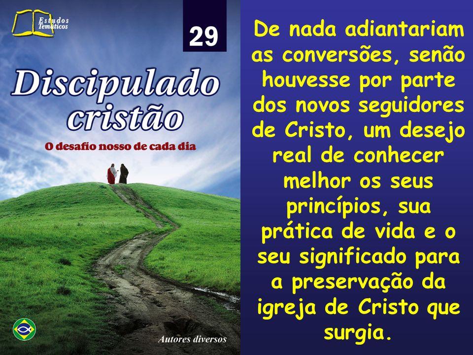 De nada adiantariam as conversões, senão houvesse por parte dos novos seguidores de Cristo, um desejo real de conhecer melhor os seus princípios, sua