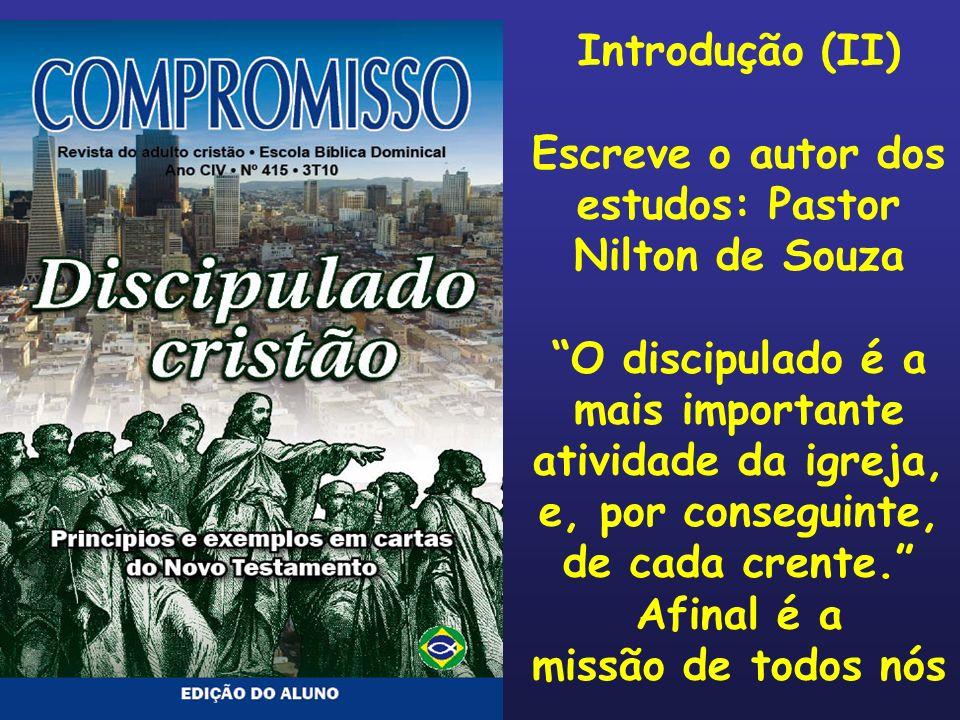Introdução (II) Escreve o autor dos estudos: Pastor Nilton de Souza O discipulado é a mais importante atividade da igreja, e, por conseguinte, de cada