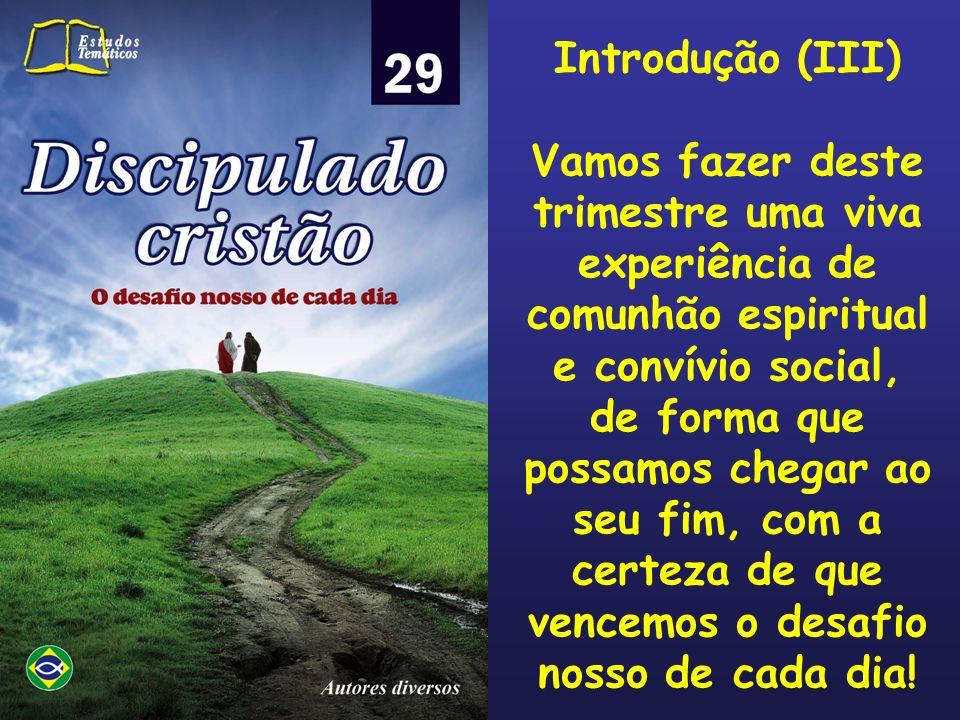 Introdução (III) Vamos fazer deste trimestre uma viva experiência de comunhão espiritual e convívio social, de forma que possamos chegar ao seu fim, c