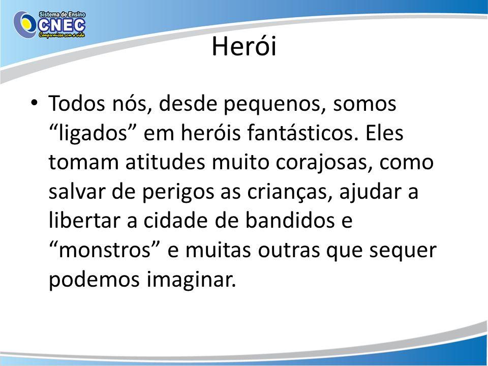 Herói Todos nós, desde pequenos, somos ligados em heróis fantásticos. Eles tomam atitudes muito corajosas, como salvar de perigos as crianças, ajudar