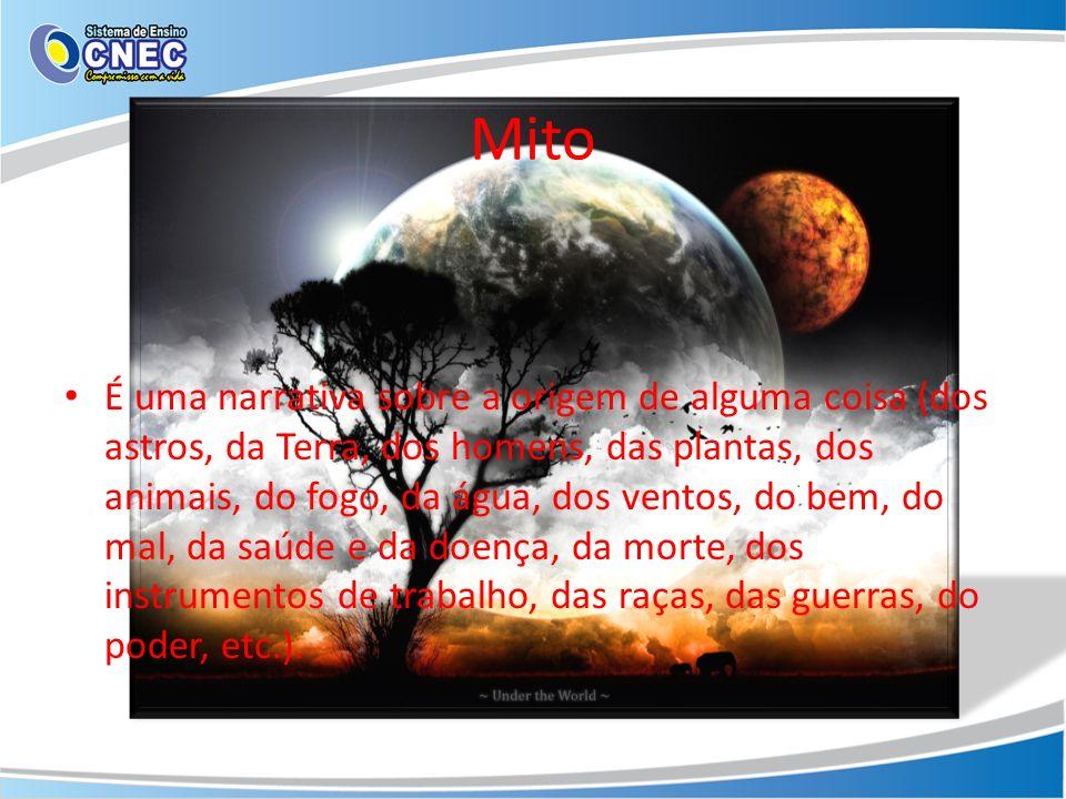 Mito É uma narrativa sobre a origem de alguma coisa (dos astros, da Terra, dos homens, das plantas, dos animais, do fogo, da água, dos ventos, do bem,