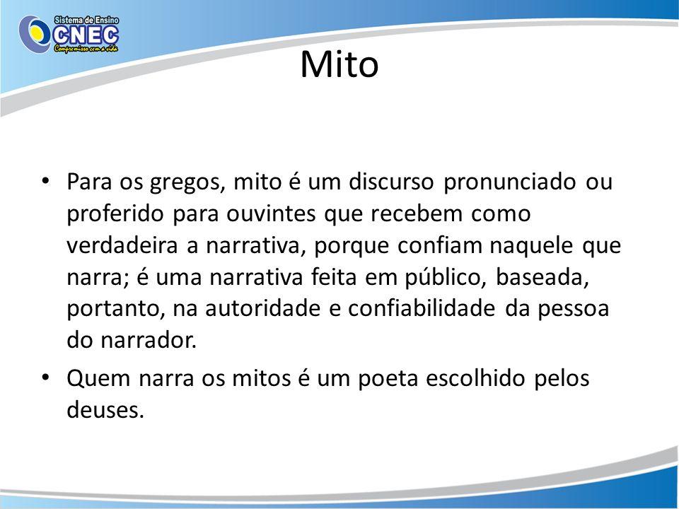Mito Para os gregos, mito é um discurso pronunciado ou proferido para ouvintes que recebem como verdadeira a narrativa, porque confiam naquele que nar