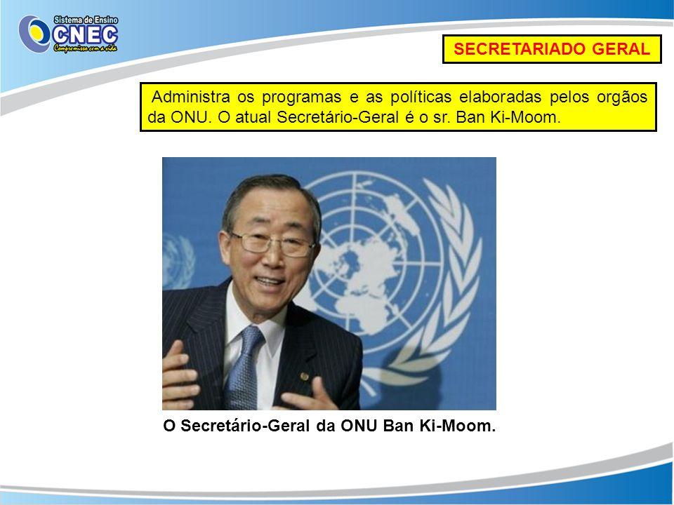SECRETARIADO GERAL Administra os programas e as políticas elaboradas pelos orgãos da ONU. O atual Secretário-Geral é o sr. Ban Ki-Moom. O Secretário-G