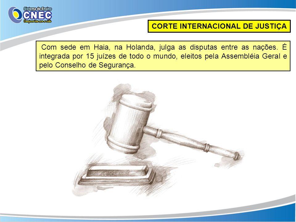 CORTE INTERNACIONAL DE JUSTIÇA Com sede em Haia, na Holanda, julga as disputas entre as nações. É integrada por 15 juízes de todo o mundo, eleitos pel