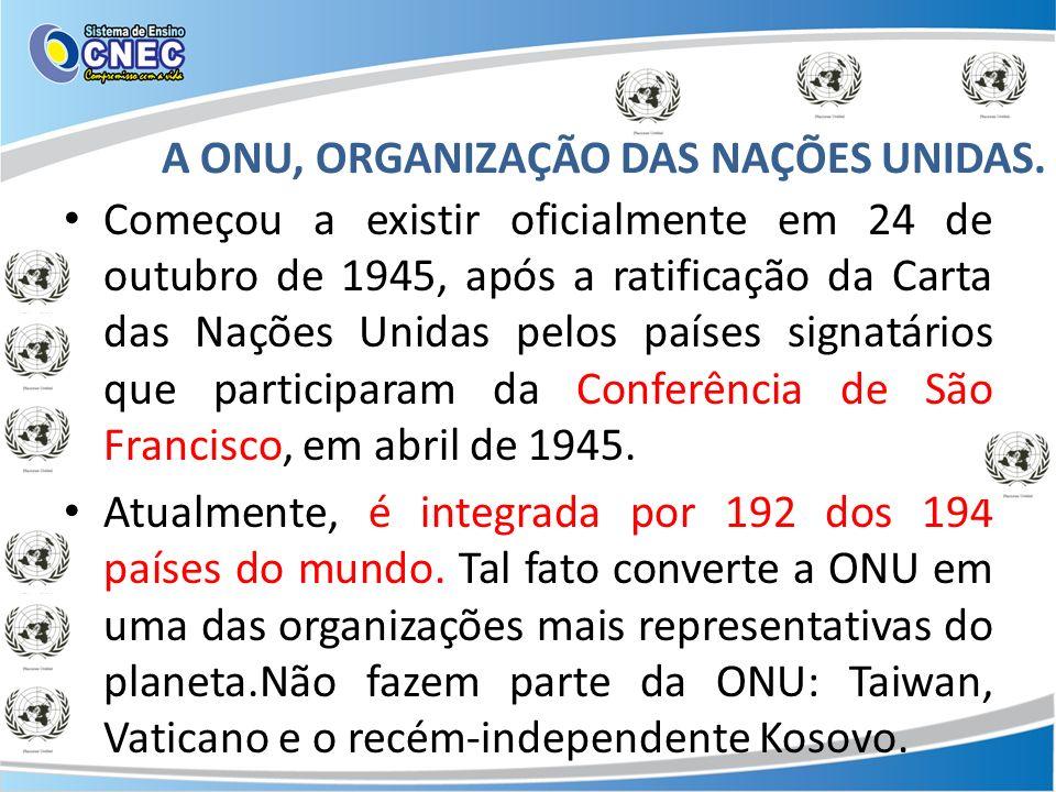 A ONU, ORGANIZAÇÃO DAS NAÇÕES UNIDAS. Começou a existir oficialmente em 24 de outubro de 1945, após a ratificação da Carta das Nações Unidas pelos paí