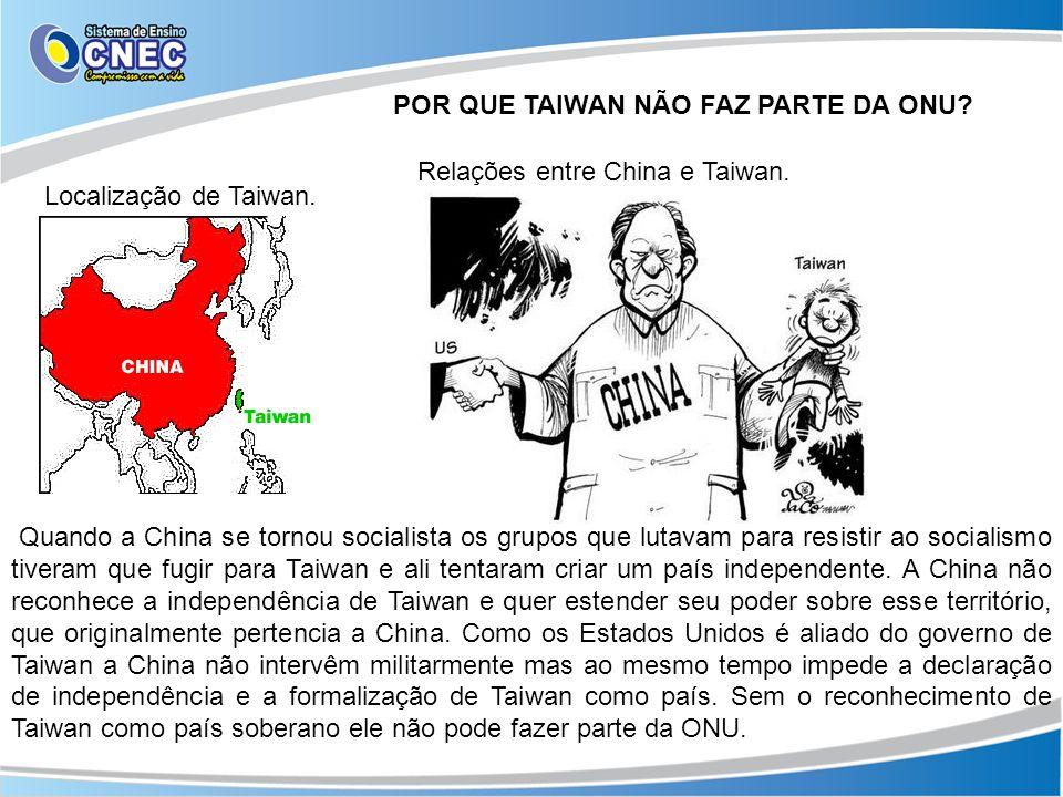 POR QUE TAIWAN NÃO FAZ PARTE DA ONU? Localização de Taiwan. Relações entre China e Taiwan. Quando a China se tornou socialista os grupos que lutavam p