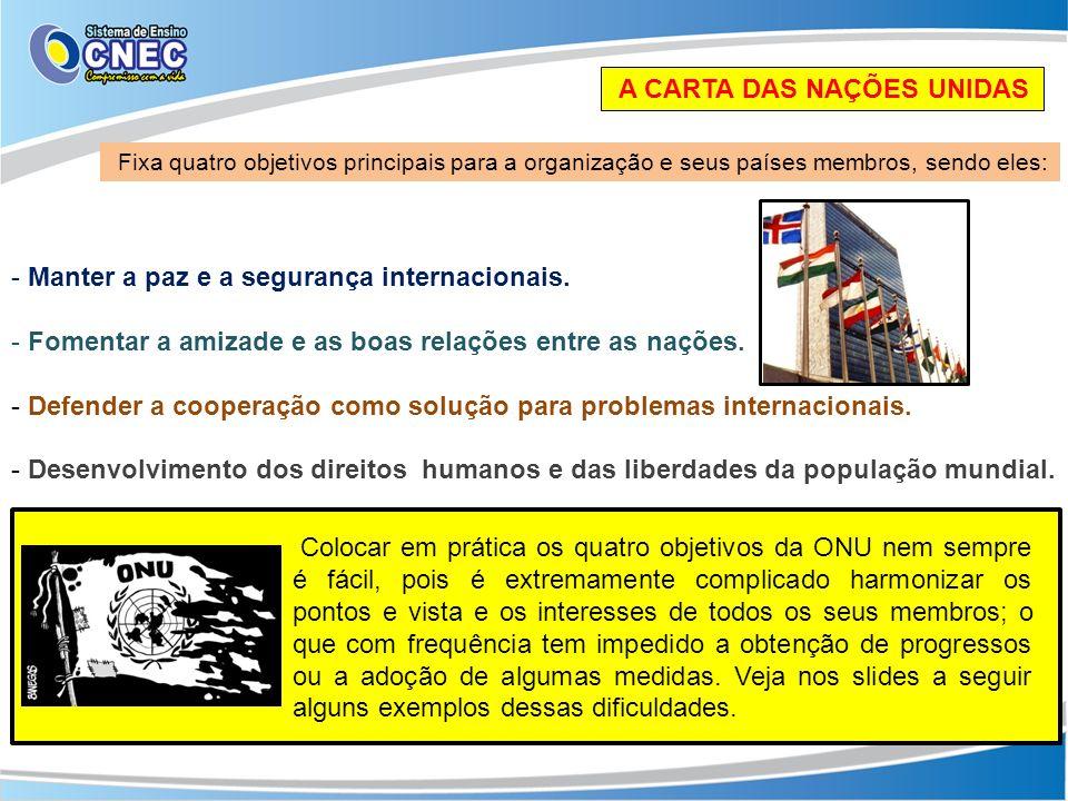 A CARTA DAS NAÇÕES UNIDAS Fixa quatro objetivos principais para a organização e seus países membros, sendo eles: - Manter a paz e a segurança internac