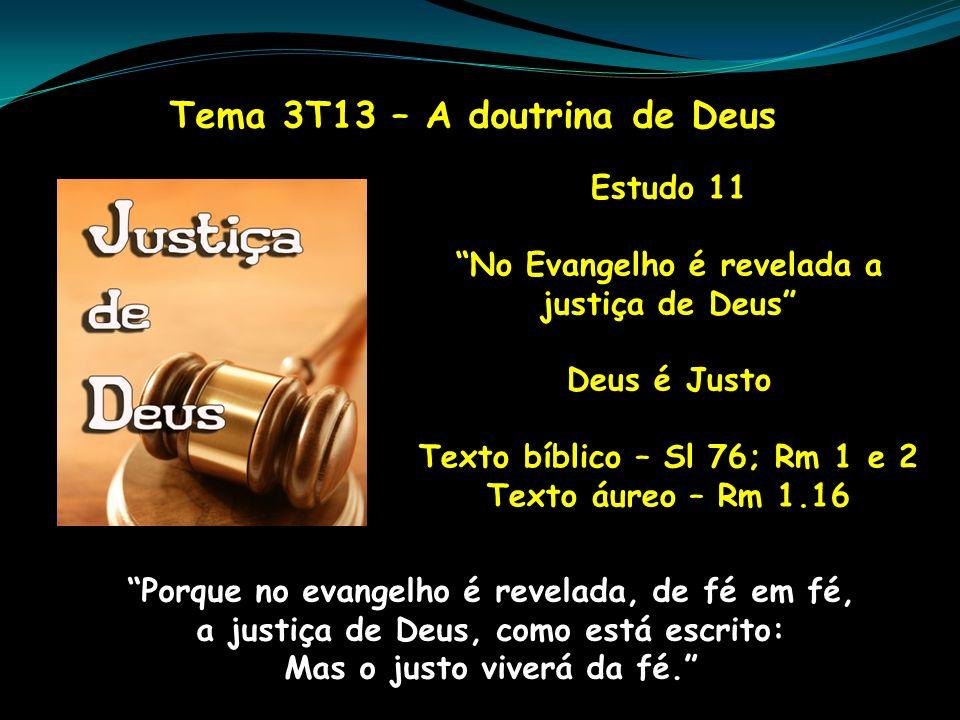 Tema 3T13 – A doutrina de Deus Estudo 11 No Evangelho é revelada a justiça de Deus Deus é Justo Texto bíblico – Sl 76; Rm 1 e 2 Texto áureo – Rm 1.16