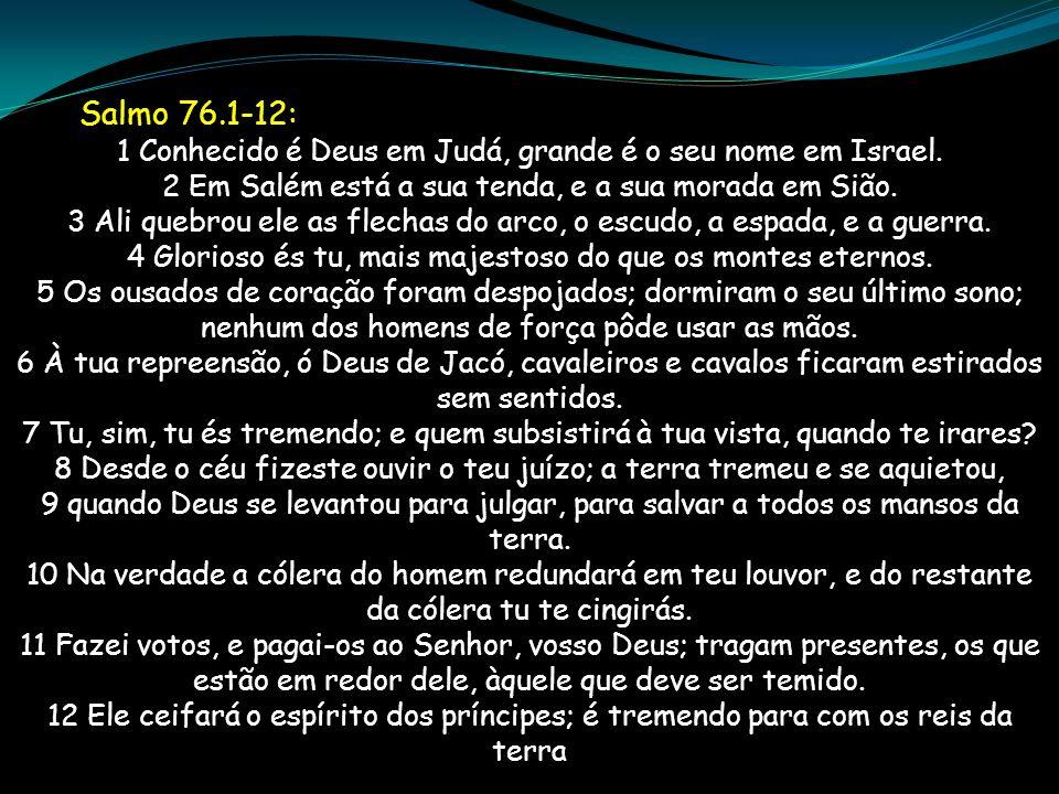 Salmo 76.1-12: 1 Conhecido é Deus em Judá, grande é o seu nome em Israel. 2 Em Salém está a sua tenda, e a sua morada em Sião. 3 Ali quebrou ele as fl