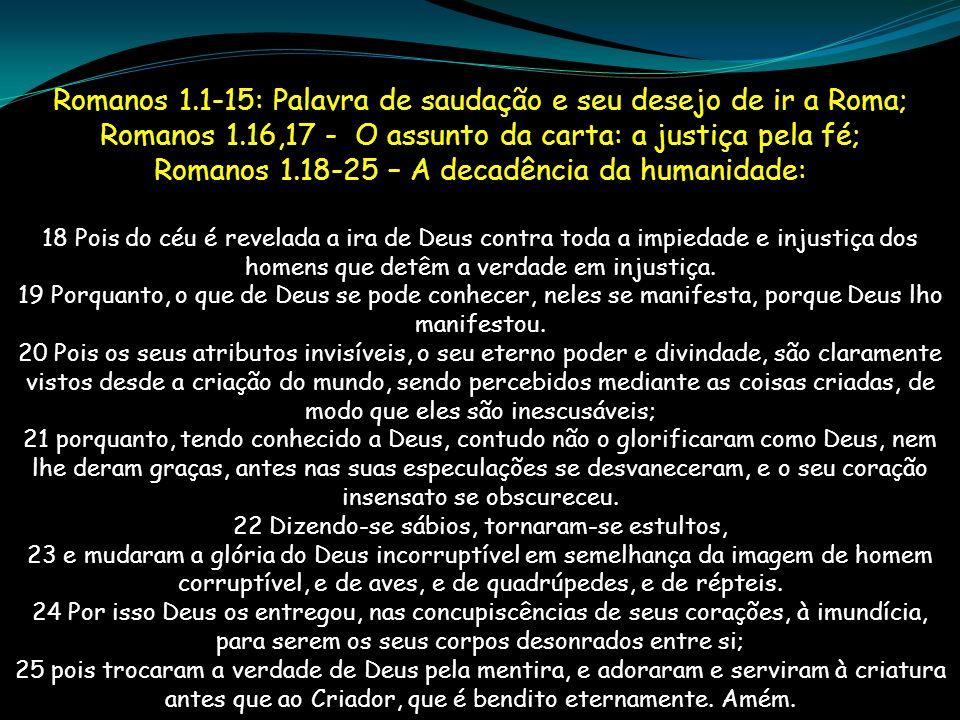 Romanos 1.1-15: Palavra de saudação e seu desejo de ir a Roma; Romanos 1.16,17 - O assunto da carta: a justiça pela fé; Romanos 1.18-25 – A decadência