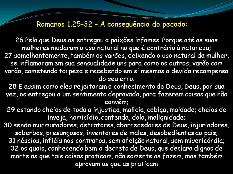 Romanos 1.25-32 – A consequência do pecado: 26 Pelo que Deus os entregou a paixões infames. Porque até as suas mulheres mudaram o uso natural no que é