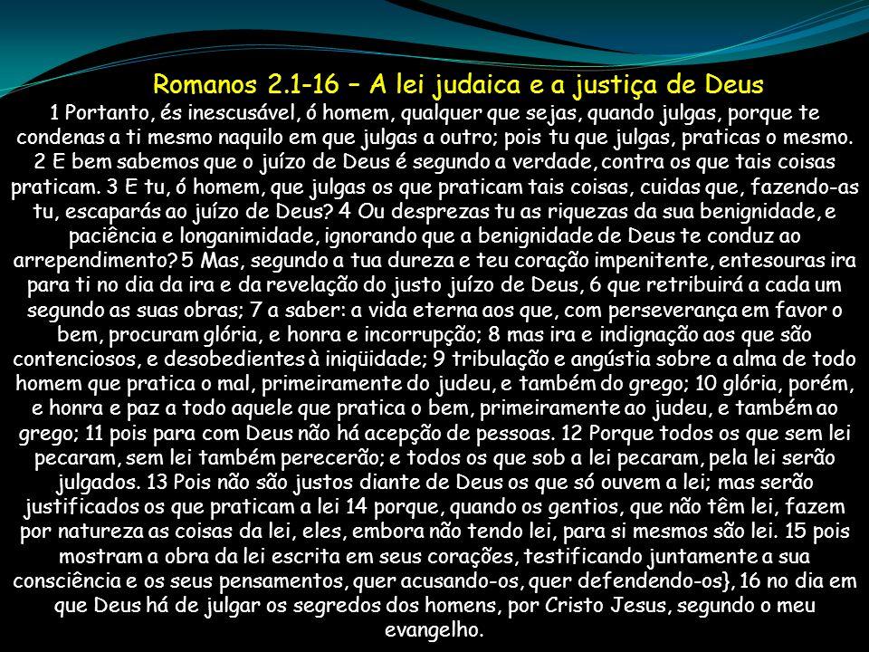 Romanos 2.1-16 – A lei judaica e a justiça de Deus 1 Portanto, és inescusável, ó homem, qualquer que sejas, quando julgas, porque te condenas a ti mes