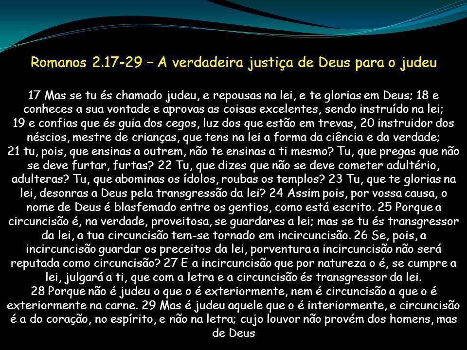 Romanos 2.17-29 – A verdadeira justiça de Deus para o judeu 17 Mas se tu és chamado judeu, e repousas na lei, e te glorias em Deus; 18 e conheces a su