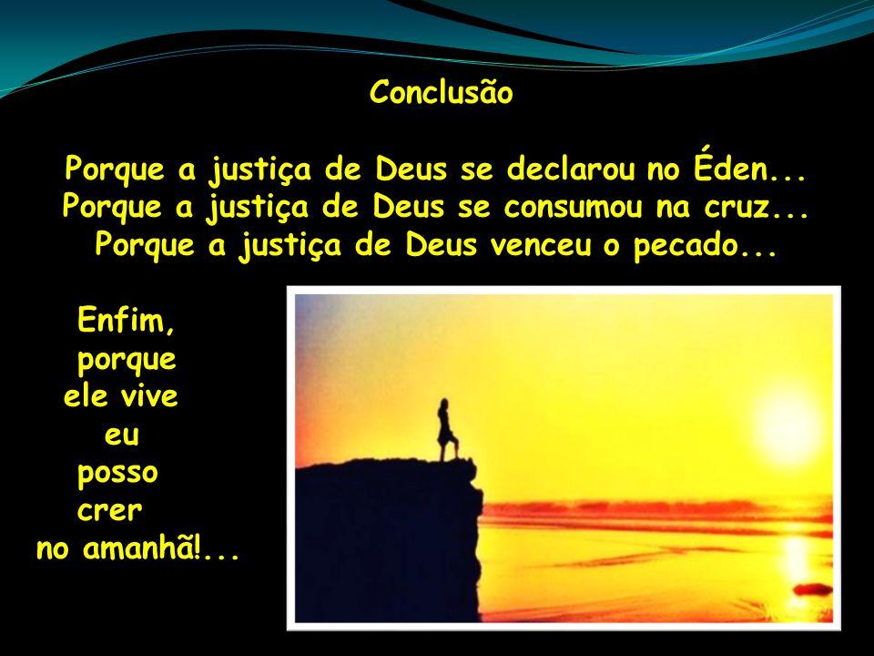 Conclusão Porque a justiça de Deus se declarou no Éden... Porque a justiça de Deus se consumou na cruz... Porque a justiça de Deus venceu o pecado...